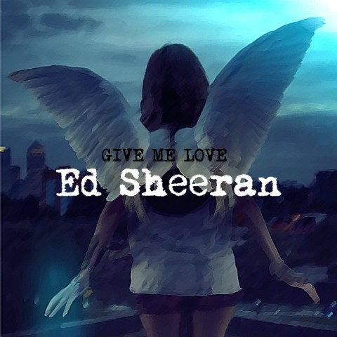 Ed Sheeran - Give Me Love